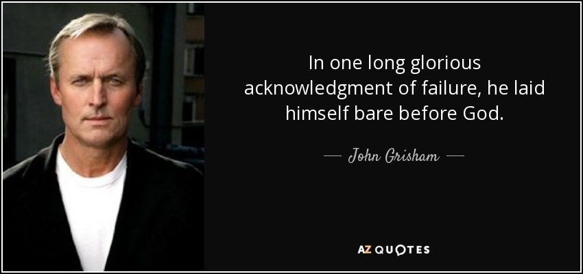 In one long glorious acknowledgment of failure, he laid himself bare before God. - John Grisham