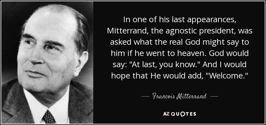 In one of his last appearances, Mitterrand, the agnostic president, was asked what the real God might say to him if he went to heaven. God would say: