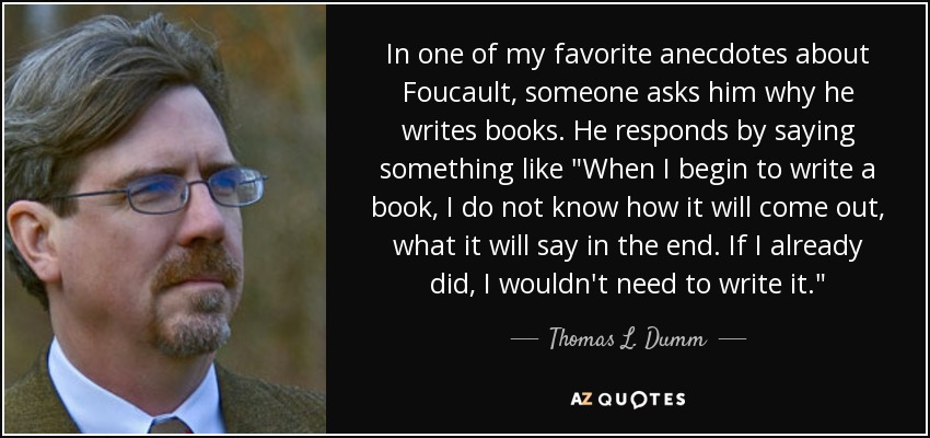 In one of my favorite anecdotes about Foucault, someone asks him why he writes books. He responds by saying something like