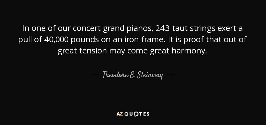 In one of our concert grand pianos, 243 taut strings exert a pull of 40,000 pounds on an iron frame. It is proof that out of great tension may come great harmony. - Theodore E. Steinway