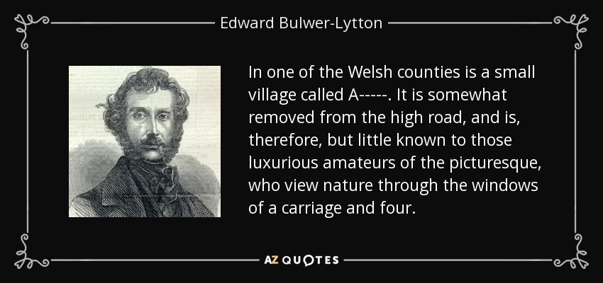 In one of the Welsh counties is a small village called A-----. It is somewhat removed from the high road, and is, therefore, but little known to those luxurious amateurs of the picturesque, who view nature through the windows of a carriage and four. - Edward Bulwer-Lytton, 1st Baron Lytton