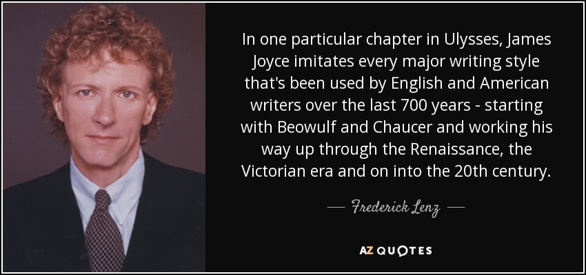 In one particular chapter in Ulysses, James Joyce imitates every major writing style that's been used by English and American writers over the last 700 years - starting with Beowulf and Chaucer and working his way up through the Renaissance, the Victorian era and on into the 20th century. - Frederick Lenz