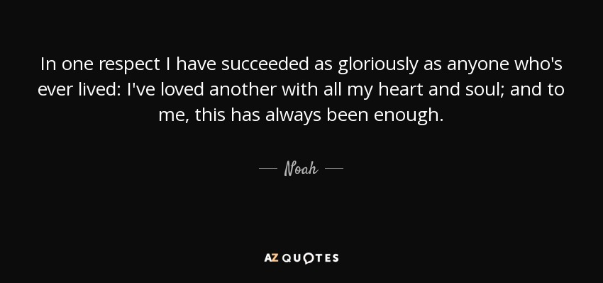 In one respect I have succeeded as gloriously as anyone who's ever lived: I've loved another with all my heart and soul; and to me, this has always been enough. - Noah