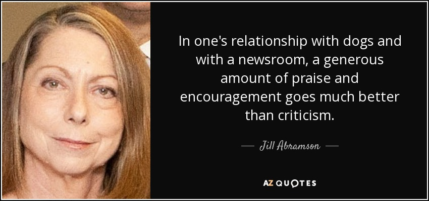 In one's relationship with dogs and with a newsroom, a generous amount of praise and encouragement goes much better than criticism. - Jill Abramson