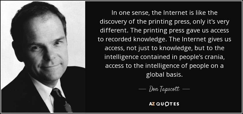 In one sense, the Internet is like the discovery of the printing press, only it's very different. The printing press gave us access to recorded knowledge. The Internet gives us access, not just to knowledge, but to the intelligence contained in people's crania, access to the intelligence of people on a global basis. - Don Tapscott