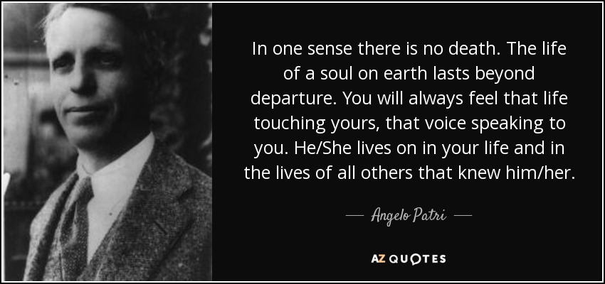In one sense there is no death. The life of a soul on earth lasts beyond departure. You will always feel that life touching yours, that voice speaking to you. He/She lives on in your life and in the lives of all others that knew him/her. - Angelo Patri