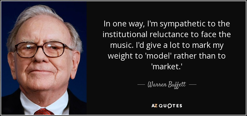 In one way, I'm sympathetic to the institutional reluctance to face the music. I'd give a lot to mark my weight to 'model' rather than to 'market.' - Warren Buffett