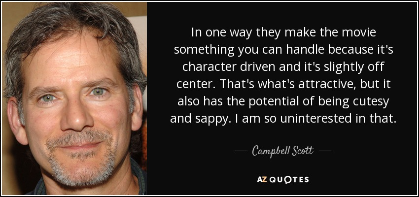 In one way they make the movie something you can handle because it's character driven and it's slightly off center. That's what's attractive, but it also has the potential of being cutesy and sappy. I am so uninterested in that. - Campbell Scott