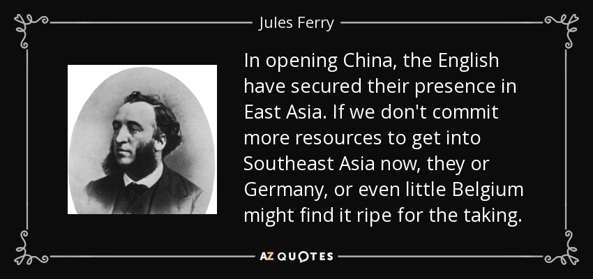 In opening China, the English have secured their presence in East Asia. If we don't commit more resources to get into Southeast Asia now, they or Germany, or even little Belgium might find it ripe for the taking. - Jules Ferry