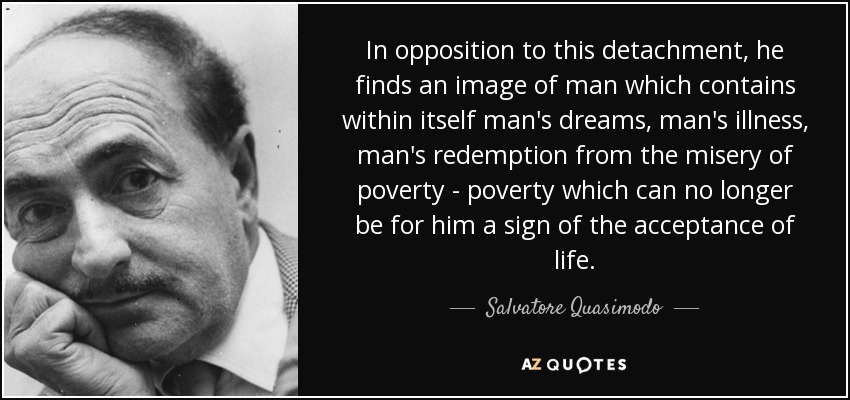 In opposition to this detachment, he finds an image of man which contains within itself man's dreams, man's illness, man's redemption from the misery of poverty - poverty which can no longer be for him a sign of the acceptance of life. - Salvatore Quasimodo