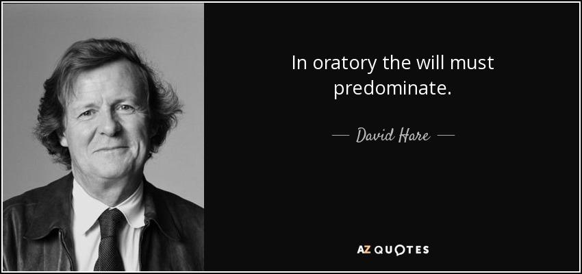 In oratory the will must predominate. - David Hare