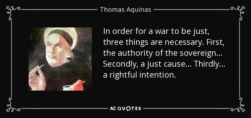 In order for a war to be just, three things are necessary. First, the authority of the sovereign. Secondly, a just cause. Thirdly, a rightful intention. - Thomas Aquinas