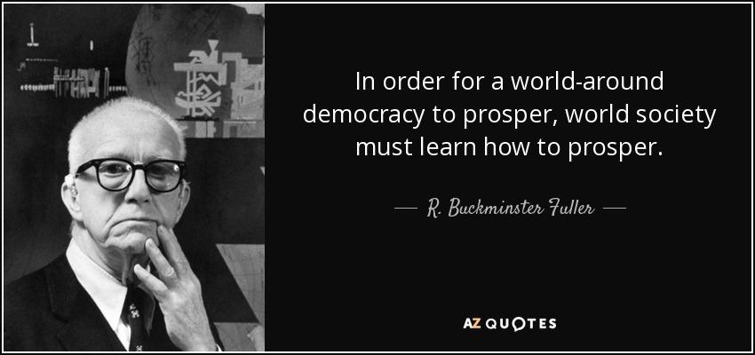 In order for a world-around democracy to prosper, world society must learn how to prosper. - R. Buckminster Fuller