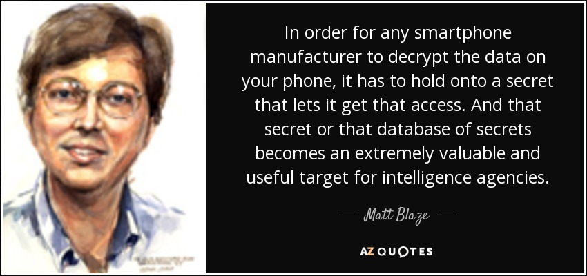 In order for any smartphone manufacturer to decrypt the data on your phone, it has to hold onto a secret that lets it get that access. And that secret or that database of secrets becomes an extremely valuable and useful target for intelligence agencies. - Matt Blaze