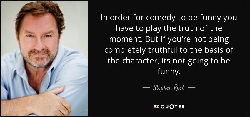 In order for comedy to be funny you have to play the truth of the moment. But if you're not being completely truthful to the basis of the character, its not going to be funny. - Stephen Root