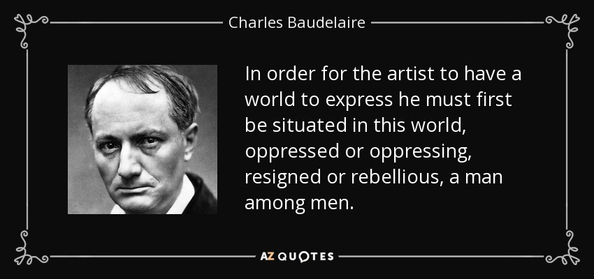 In order for the artist to have a world to express he must first be situated in this world, oppressed or oppressing, resigned or rebellious, a man among men. - Charles Baudelaire