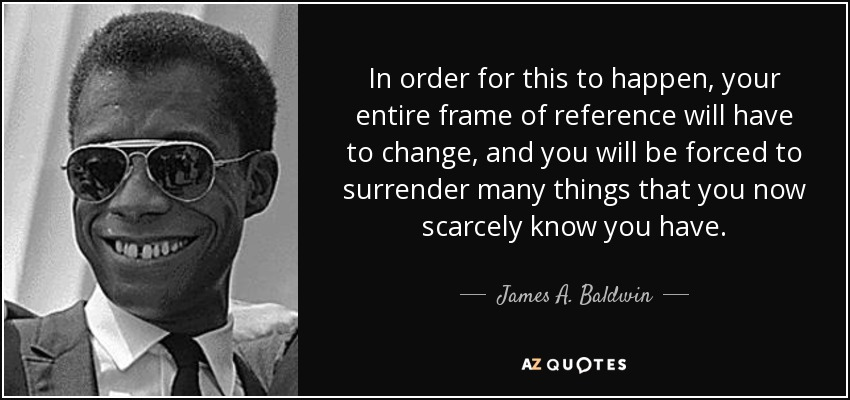 In order for this to happen, your entire frame of reference will have to change, and you will be forced to surrender many things that you now scarcely know you have. - James A. Baldwin