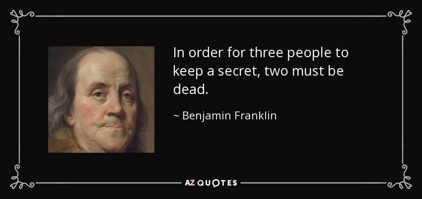 In order for three people to keep a secret, two must be dead. - Benjamin Franklin