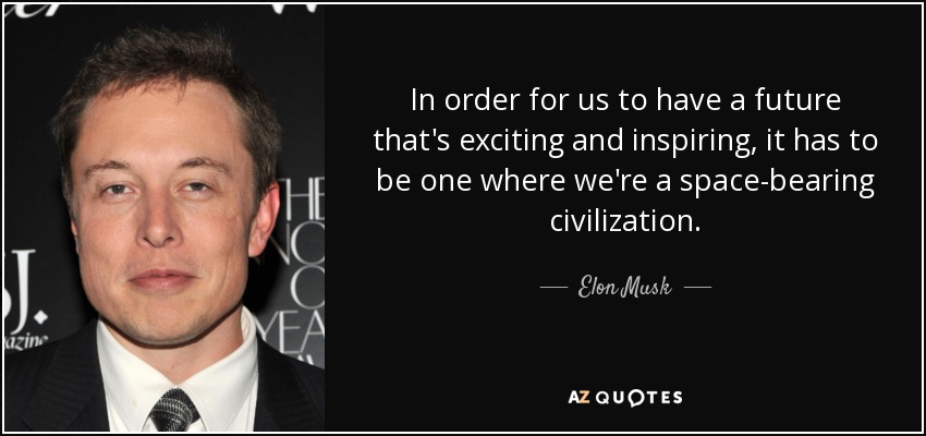 In order for us to have a future that's exciting and inspiring, it has to be one where we're a space-bearing civilization. - Elon Musk