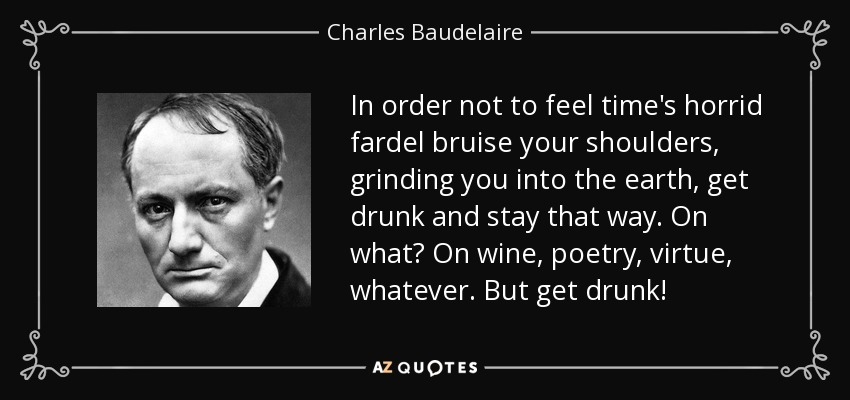 In order not to feel time's horrid fardel bruise your shoulders, grinding you into the earth, get drunk and stay that way. On what? On wine, poetry, virtue, whatever. But get drunk! - Charles Baudelaire