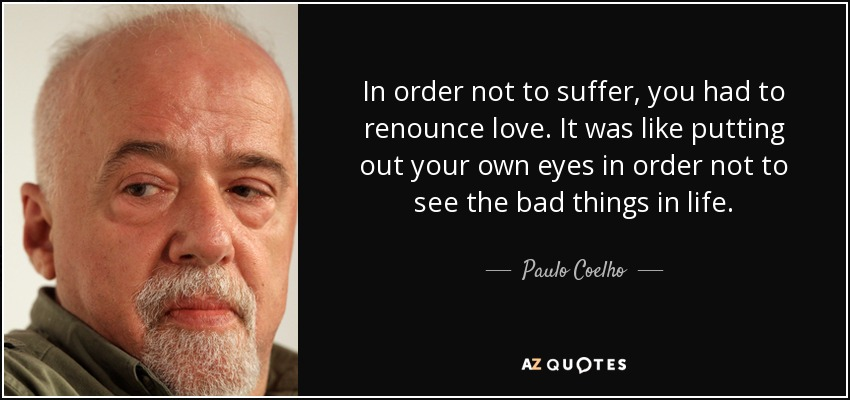 In order not to suffer, you had to renounce love. It was like putting out your own eyes in order not to see the bad things in life. - Paulo Coelho