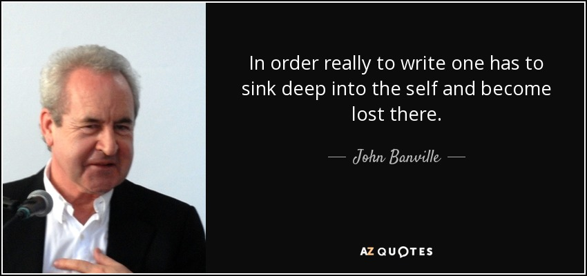 In order really to write one has to sink deep into the self and become lost there. - John Banville
