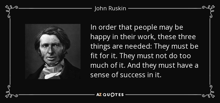In order that people may be happy in their work, these three things are needed: They must be fit for it. They must not do too much of it. And they must have a sense of success in it. - John Ruskin