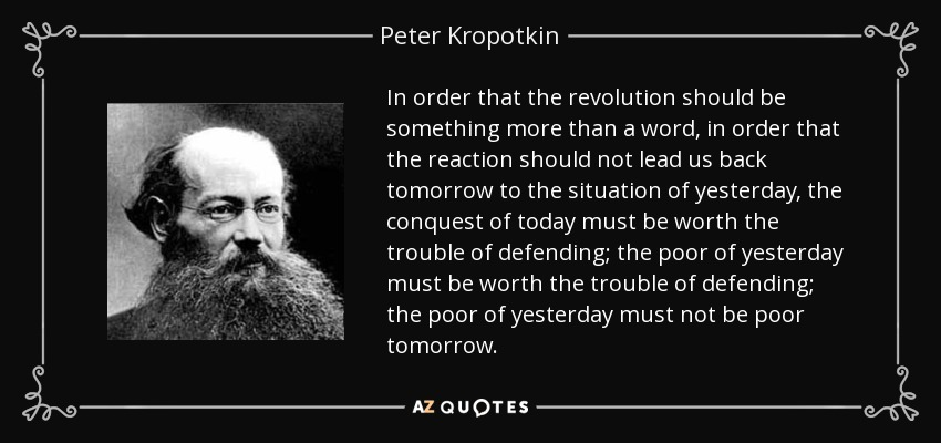 In order that the revolution should be something more than a word, in order that the reaction should not lead us back tomorrow to the situation of yesterday, the conquest of today must be worth the trouble of defending; the poor of yesterday must be worth the trouble of defending; the poor of yesterday must not be poor tomorrow. - Peter Kropotkin