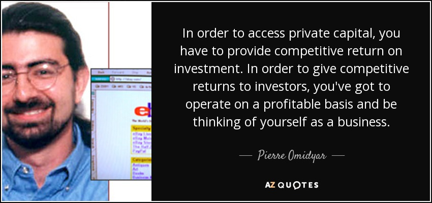 In order to access private capital, you have to provide competitive return on investment. In order to give competitive returns to investors, you've got to operate on a profitable basis and be thinking of yourself as a business. - Pierre Omidyar