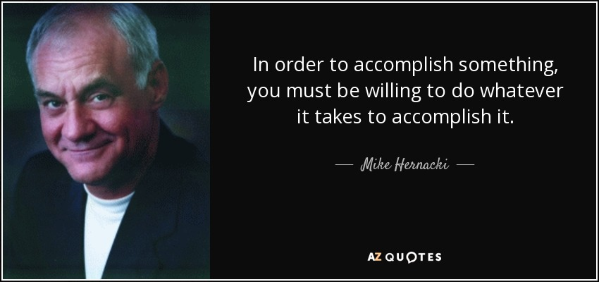 In order to accomplish something, you must be willing to do whatever it takes to accomplish it. - Mike Hernacki