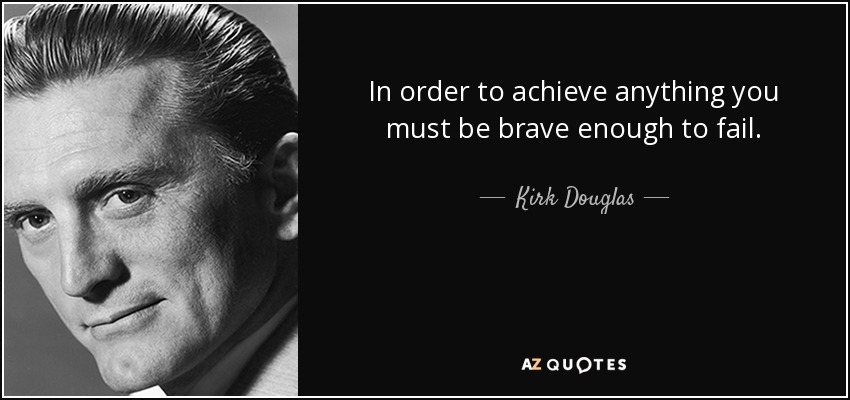 IMAGE(https://www.azquotes.com/picture-quotes/quote-in-order-to-achieve-anything-you-must-be-brave-enough-to-fail-kirk-douglas-8-9-0905.jpg)