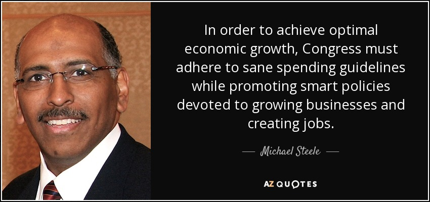 In order to achieve optimal economic growth, Congress must adhere to sane spending guidelines while promoting smart policies devoted to growing businesses and creating jobs. - Michael Steele