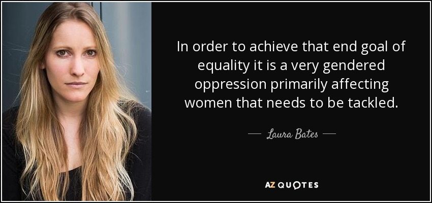 In order to achieve that end goal of equality it is a very gendered oppression primarily affecting women that needs to be tackled. - Laura Bates
