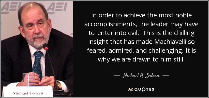 In order to achieve the most noble accomplishments, the leader may have to 'enter into evil.' This is the chilling insight that has made Machiavelli so feared, admired, and challenging. It is why we are drawn to him still. - Michael A. Ledeen