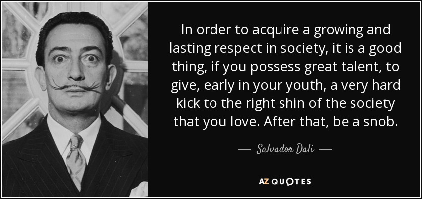 In order to acquire a growing and lasting respect in society, it is a good thing, if you possess great talent, to give, early in your youth, a very hard kick to the right shin of the society that you love. After that, be a snob. - Salvador Dali