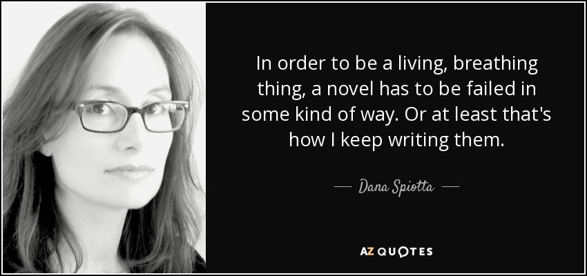 In order to be a living, breathing thing, a novel has to be failed in some kind of way. Or at least that's how I keep writing them. - Dana Spiotta