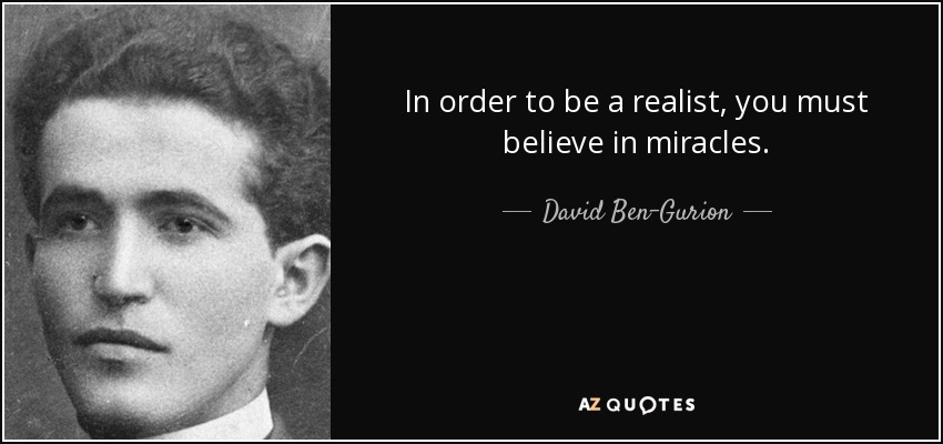In order to be a realist, you must believe in miracles. - David Ben-Gurion