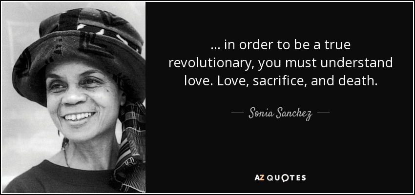 ... in order to be a true revolutionary, you must understand love. Love, sacrifice, and death. - Sonia Sanchez