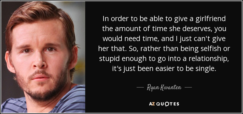 In order to be able to give a girlfriend the amount of time she deserves, you would need time, and I just can't give her that. So, rather than being selfish or stupid enough to go into a relationship, it's just been easier to be single. - Ryan Kwanten