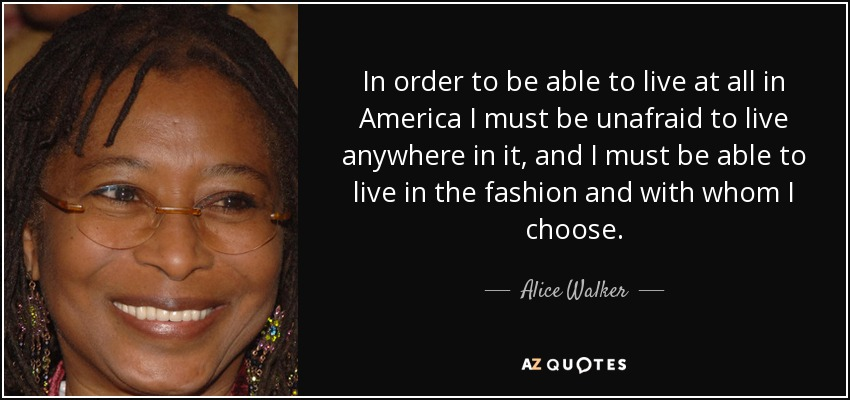 In order to be able to live at all in America I must be unafraid to live anywhere in it, and I must be able to live in the fashion and with whom I choose. - Alice Walker