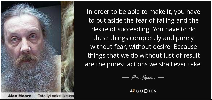 In order to be able to make it, you have to put aside the fear of failing and the desire of succeeding. You have to do these things completely and purely without fear, without desire. Because things that we do without lust of result are the purest actions we shall ever take. - Alan Moore