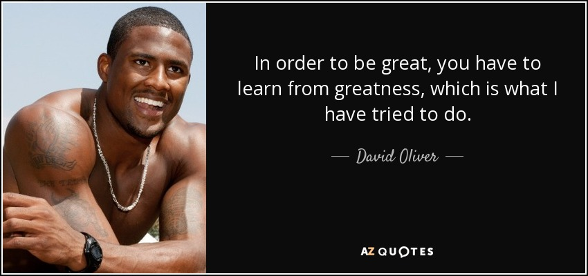 In order to be great, you have to learn from greatness, which is what I have tried to do. - David Oliver