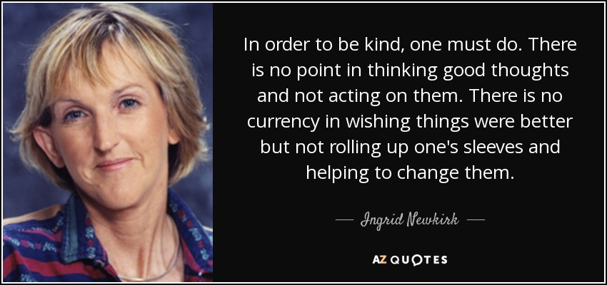 In order to be kind, one must do. There is no point in thinking good thoughts and not acting on them. There is no currency in wishing things were better but not rolling up one's sleeves and helping to change them. - Ingrid Newkirk