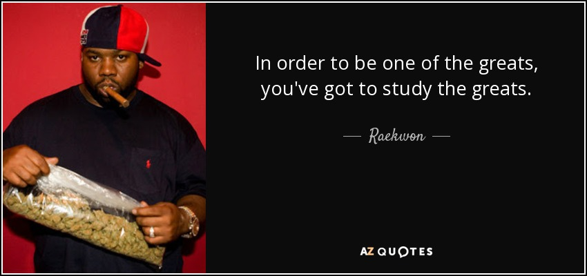 In order to be one of the greats, you've got to study the greats. - Raekwon