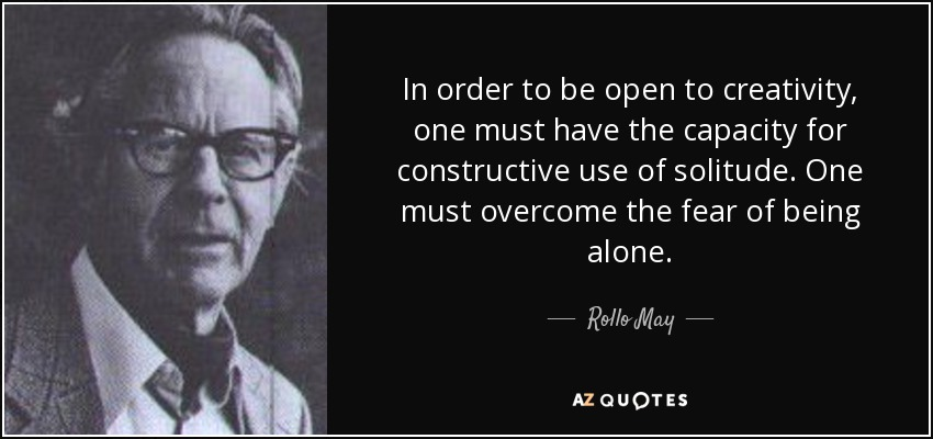 In order to be open to creativity, one must have the capacity for constructive use of solitude. One must overcome the fear of being alone. - Rollo May