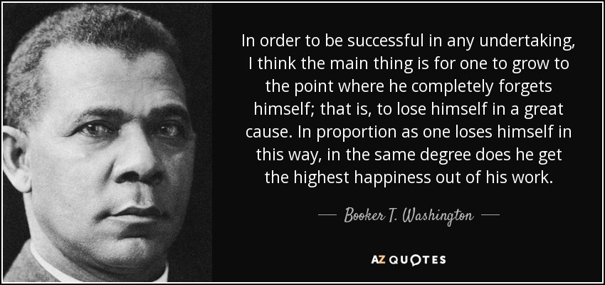 In order to be successful in any undertaking, I think the main thing is for one to grow to the point where he completely forgets himself; that is, to lose himself in a great cause. In proportion as one loses himself in this way, in the same degree does he get the highest happiness out of his work. - Booker T. Washington