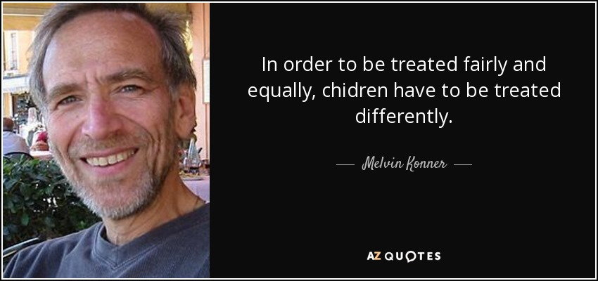 In order to be treated fairly and equally, chidren have to be treated differently. - Melvin Konner