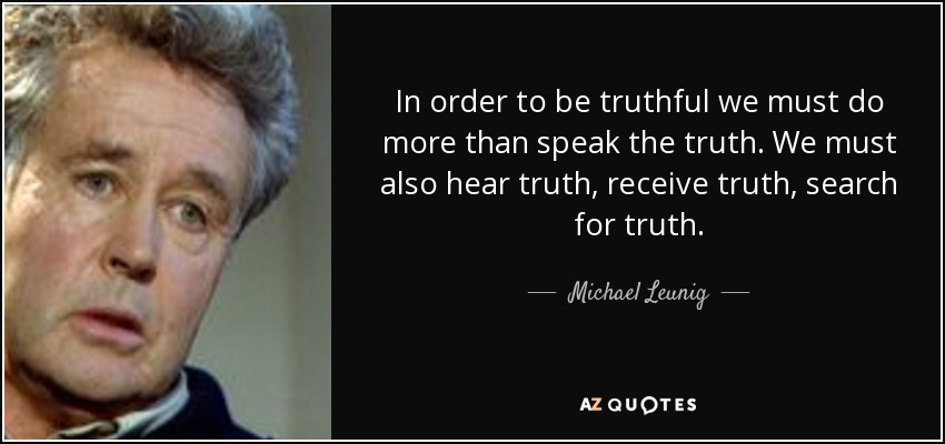 In order to be truthful we must do more than speak the truth. We must also hear truth, receive truth, search for truth. - Michael Leunig