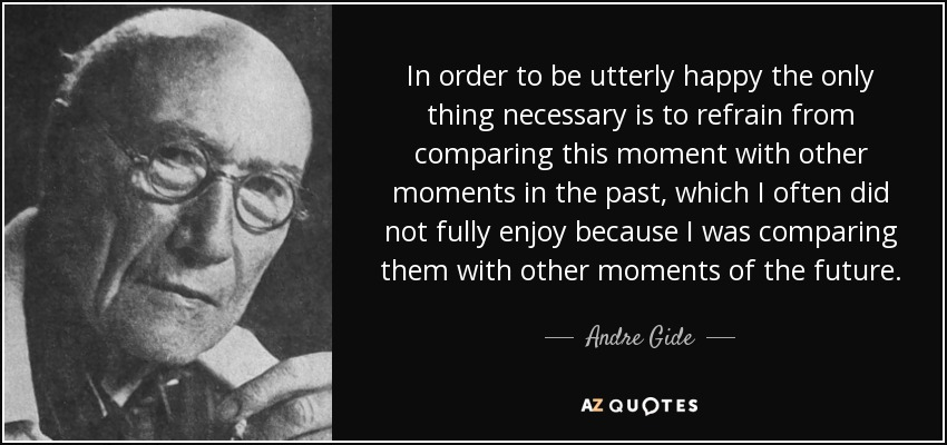In order to be utterly happy the only thing necessary is to refrain from comparing this moment with other moments in the past, which I often did not fully enjoy because I was comparing them with other moments of the future. - Andre Gide