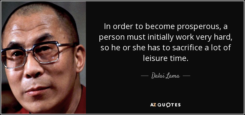 In order to become prosperous, a person must initially work very hard, so he or she has to sacrifice a lot of leisure time. - Dalai Lama